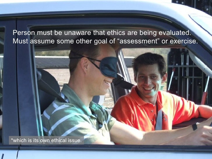 """Person must be unaware that ethics are being evaluated. Must assume some other goal of """"assessment"""" or exercise. *which is..."""