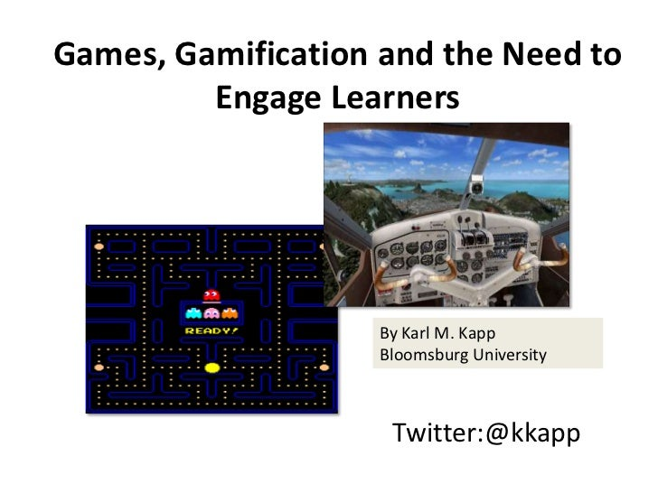 Games, Gamification and the Need to         Engage Learners                    By Karl M. Kapp                    Bloomsbu...
