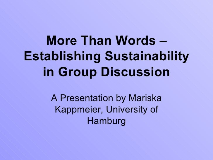 More Than Words – Establishing Sustainability in Group Discussion A  Presentation by  Mariska Kappmeier, University of Ham...