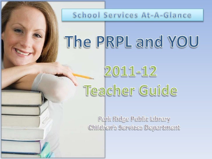 School Services At-A-Glance<br />The PRPL and YOU<br />2011-12<br />Teacher Guide<br />Park Ridge Public Library <br />Chi...