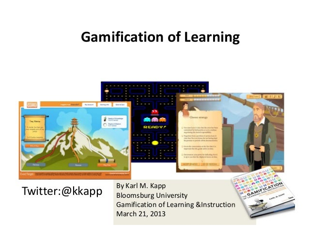 Gamification of Learning                 By Karl M. KappTwitter:@kkapp   Bloomsburg University                 Gamificatio...