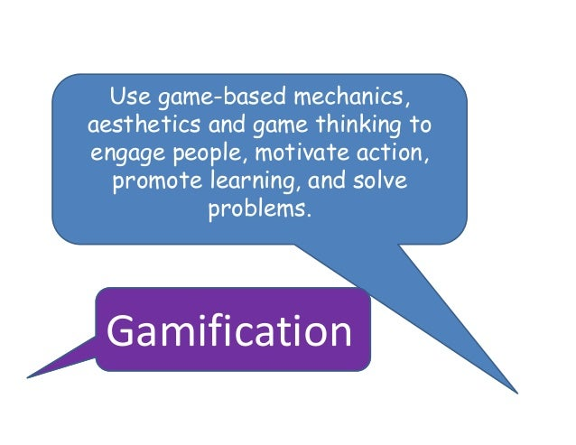 Use game-based mechanics,aesthetics and game thinking toengage people, motivate action,  promote learning, and solve      ...
