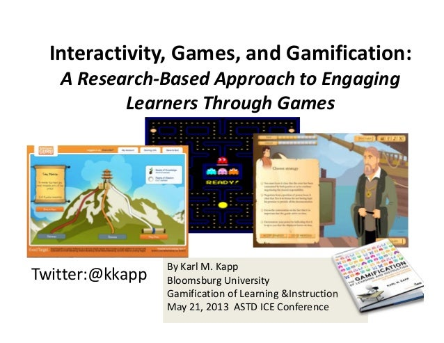 Twitter:@kkappBy Karl M. KappBloomsburg UniversityGamification of Learning &InstructionMay 21, 2013  ASTD ICE ConferenceIn...