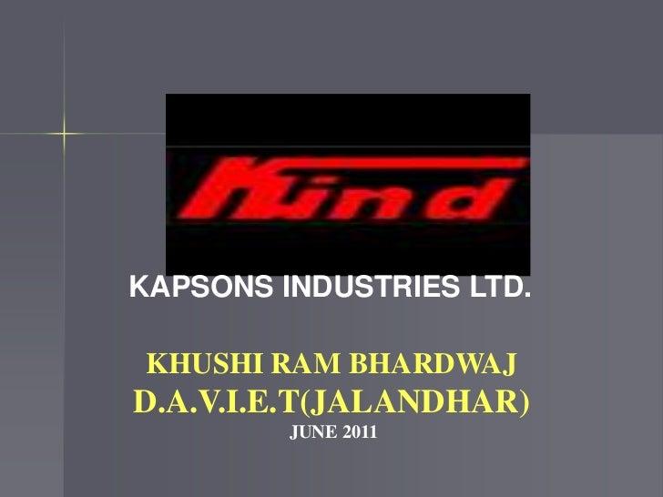 KHUSHI RAM BHARDWAJ<br />D.A.V.I.E.T(JALANDHAR)<br />JUNE 2011<br />KAPSONS INDUSTRIES LTD.<br />