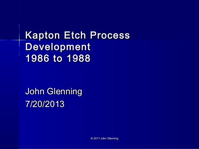 Kapton Etch ProcessKapton Etch Process DevelopmentDevelopment 1986 to 19881986 to 1988 John GlenningJohn Glenning 7/20/201...