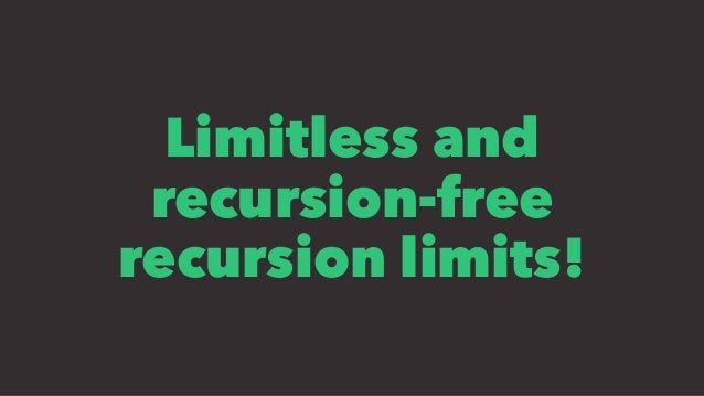 Limitless and recursion-free recursion limits!