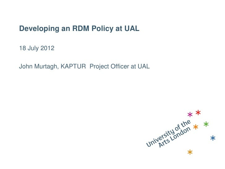 Developing an RDM Policy at UAL18 July 2012John Murtagh, KAPTUR Project Officer at UAL