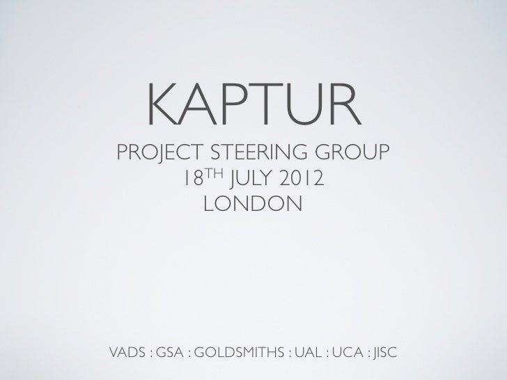 KAPTUR PROJECT STEERING GROUP      18TH JULY 2012        LONDONVADS : GSA : GOLDSMITHS : UAL : UCA : JISC