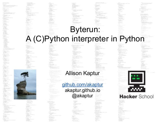 Byterun: A (C)Python interpreter in Python Allison Kaptur ! github.com/akaptur akaptur.github.io @akaptur