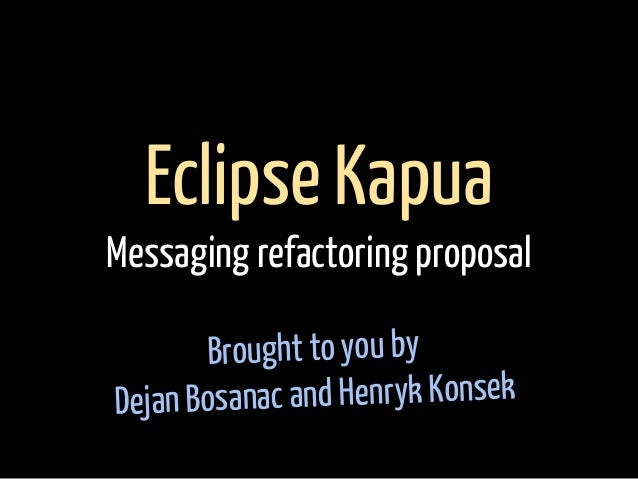 Brought to you by Dejan Bosanac and Henryk Konsek Eclipse Kapua Messaging refactoring proposal