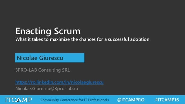 @ITCAMPRO #ITCAMP16Community Conference for IT Professionals Enacting Scrum What it takes to maximize the chances for a su...