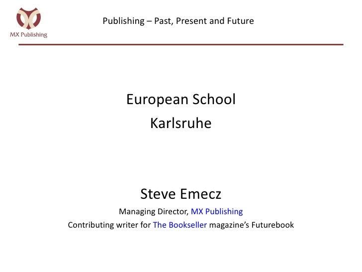 Publishing – Past, Present and Future <ul><li>European School </li></ul><ul><li>Karlsruhe </li></ul><ul><li>Steve Emecz </...