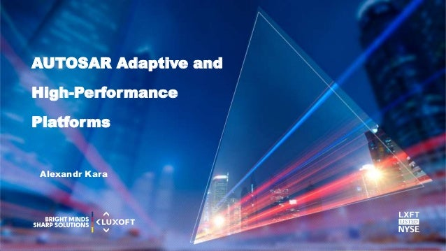 www.luxoft.com AUTOSAR Adaptive and High-Performance Platforms Alexandr Kara