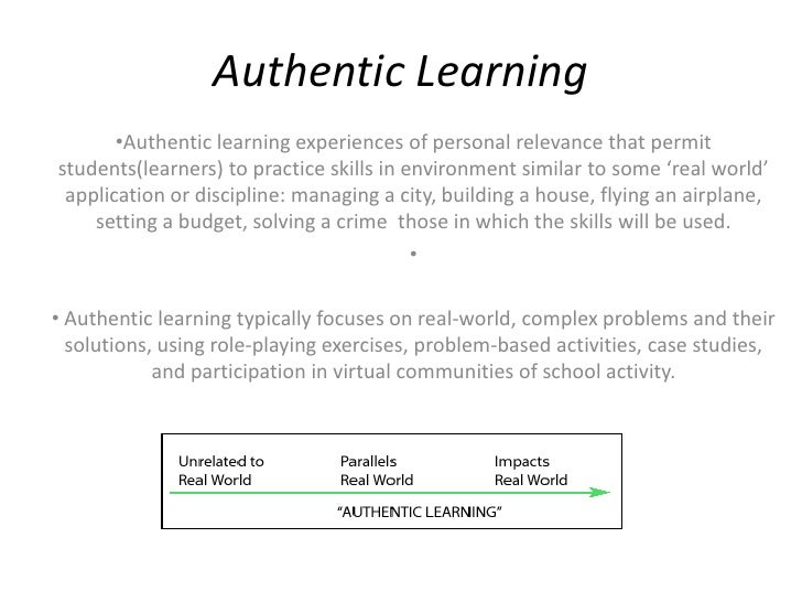 Authentic Learning       •Authentic learning experiences of personal relevance that permitstudents(learners) to practice s...