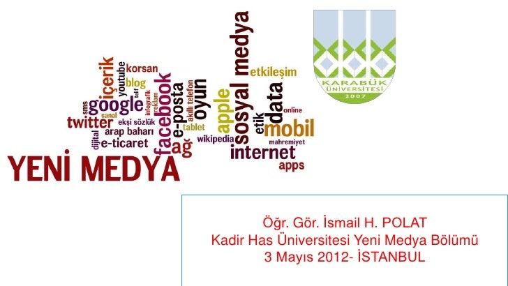 Öğr. Gör. İsmail H. POLATKadir Has Üniversitesi Yeni Medya Bölümü        3 Mayıs 2012- İSTANBUL