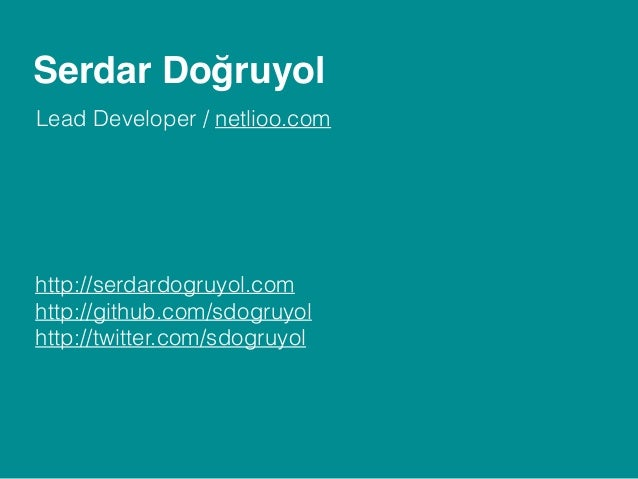 Serdar Doğruyol Lead Developer / netlioo.com http://serdardogruyol.com http://github.com/sdogruyol http://twitter.com/sdog...