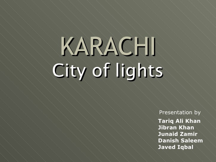 KARACHI City of lights Presentation by Tariq Ali Khan Jibran Khan Junaid Zamir Danish Saleem Javed Iqbal
