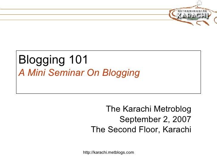 Blogging 101 A Mini Seminar On Blogging The Karachi Metroblog September 2, 2007 The Second Floor, Karachi