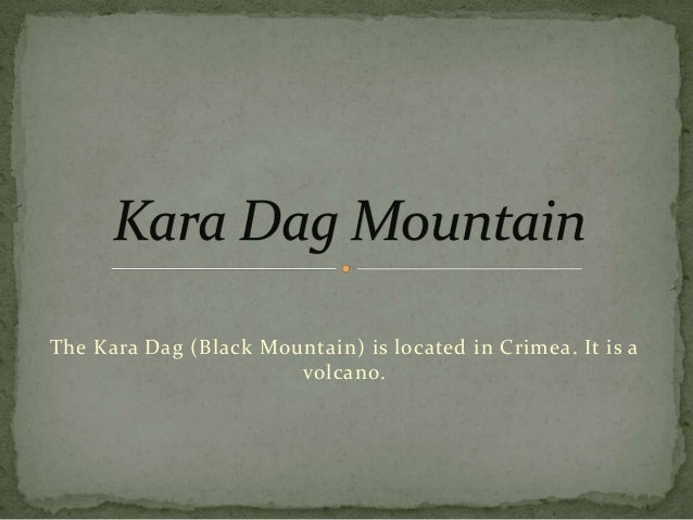 The Kara Dag (Black Mountain) is located in Crimea. It is a volcano.