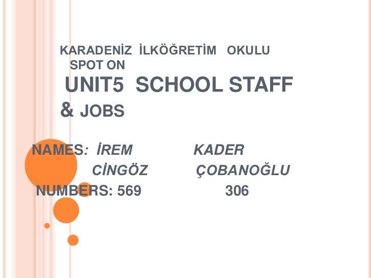 KARADENİZ  İLKÖĞRETİM   OKULU   SPOT ONUNIT5  SCHOOL STAFF& jobs<br />NAMES:  İREMKADER<br />CİNGÖZÇOBANOĞLU<br /> NUMBERS...