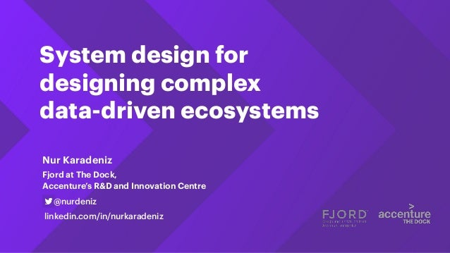 System design for designing complex data-driven ecosystems Fjord at The Dock, Accenture's R&D and Innovation Centre @nurde...