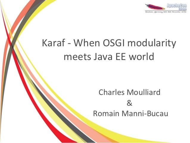 Karaf - When OSGI modularity     meets Java EE world           Charles Moulliard                   &          Romain Manni...