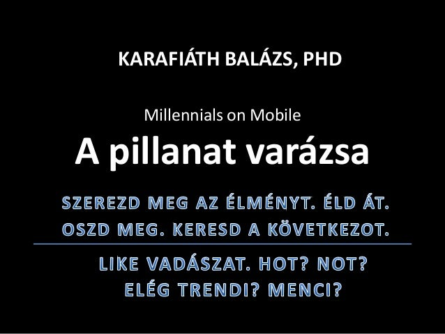 Millennials on Mobile A pillanat varázsa KARAFIÁTH BALÁZS, PHD