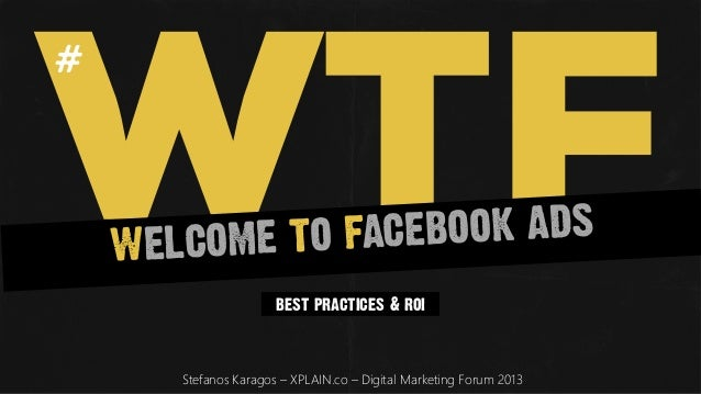 WTF#	          WE LCOME TO FACEBOO K ADS                           best practices & roi           Stefanos Karagos – XPLAI...