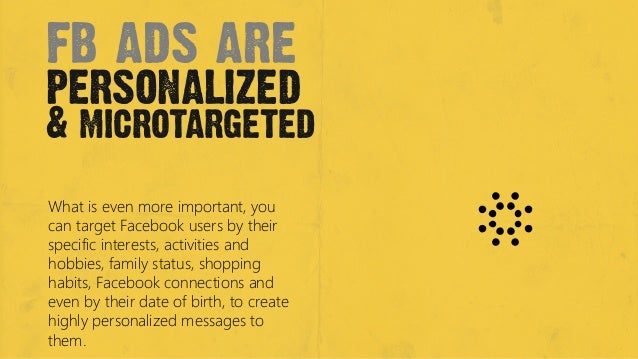 fb ads arepersonalized& microtargetedWhat is even more important, youcan target Facebook users by theirspecific interests,...