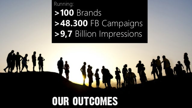 Running:>100 Brands>48.300 FB Campaigns>9,7 Billion Impressions our outcomes