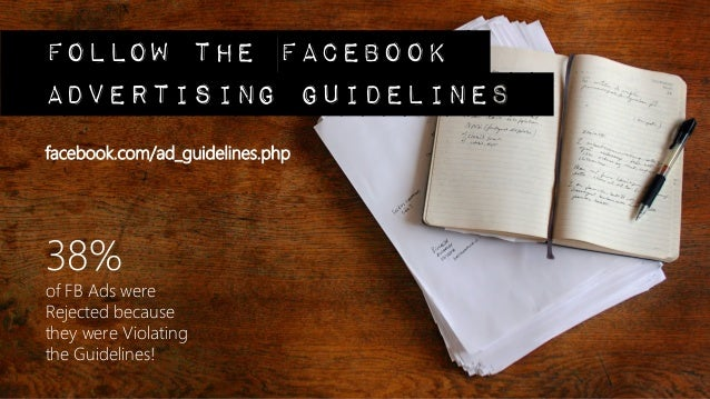 follow the facebookadvertising guidelinesfacebook.com/ad_guidelines.php38% of FB Ads wereRejected because they were Violat...