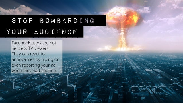 stop bombardingyour audience Facebook users are not helpless TV viewers.  They can react to annoyances by hiding or even r...