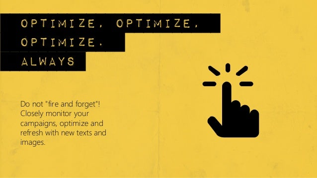 """optimize, optimize,optimize.alwaysDo not """"fire and forget""""!Closely monitor yourcampaigns, optimize andrefresh with new tex..."""