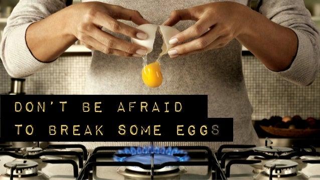 Don't be afraidto break some eggs