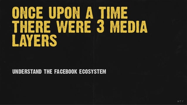once upon a timethere were 3 medialayersunderstand the facebook ecosystem                                    wtf