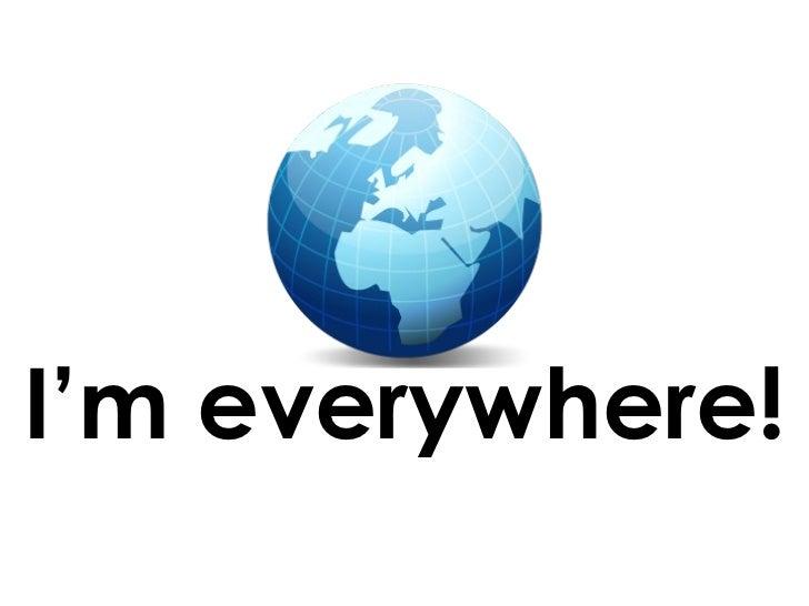 I'm everywhere!