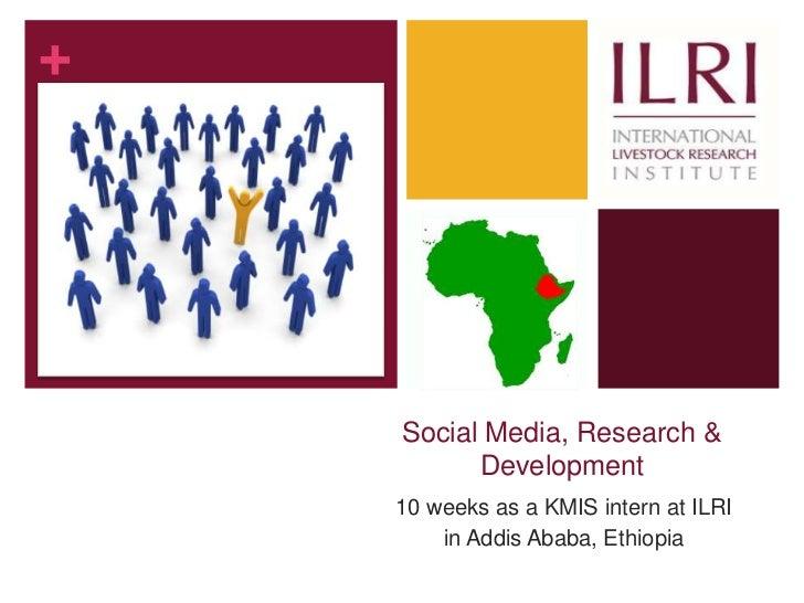 +    Social Media, Research &          Development    10 weeks as a KMIS intern at ILRI        in Addis Ababa, Ethiopia