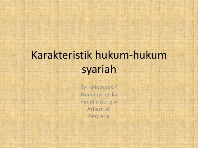 Karakteristik hukum-hukum syariah By: kelompok 4 Nursamsi erika Fandi n dungio Arham ali Jeny eria