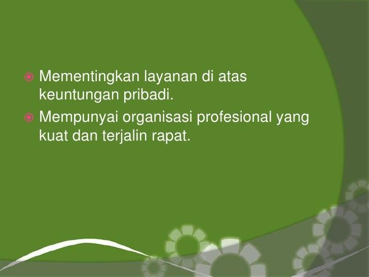  Mementingkan layanan di atas  keuntungan pribadi. Mempunyai organisasi profesional yang  kuat dan terjalin rapat.