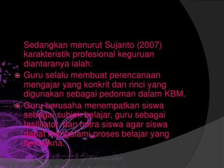 Sedangkan menurut Sujanto (2007)  karakteristik profesional keguruan  diantaranya ialah: Guru selalu membuat perencanaan ...