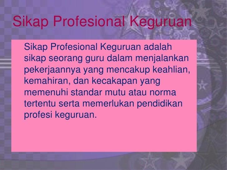 Sikap Profesional Keguruan Sikap Profesional Keguruan adalah sikap seorang guru dalam menjalankan pekerjaannya yang mencak...