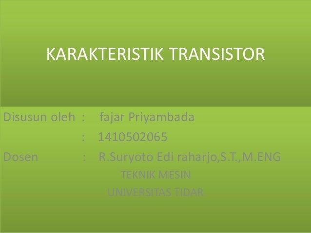 KARAKTERISTIK TRANSISTOR Disusun oleh : fajar Priyambada : 1410502065 Dosen : R.Suryoto Edi raharjo,S.T.,M.ENG TEKNIK MESI...