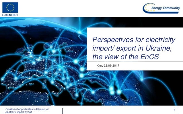 Energy Community Secretariat Perspectives for electricity import/ export in Ukraine, the view of the EnCS Kiev, 22.09.2017...