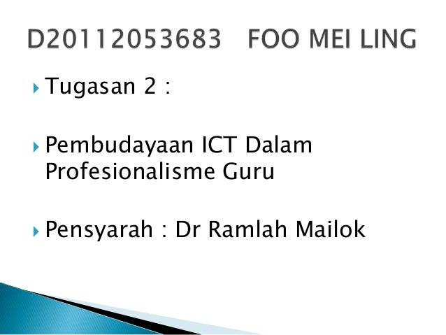  Tugasan 2 :  Pembudayaan ICT Dalam Profesionalisme Guru  Pensyarah : Dr Ramlah Mailok