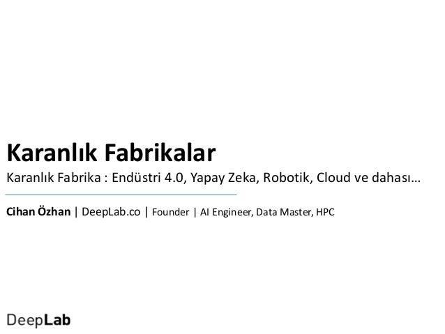 Karanlık Fabrikalar Karanlık Fabrika : Endüstri 4.0, Yapay Zeka, Robotik, Cloud ve dahası… Cihan Özhan   DeepLab.co   Foun...