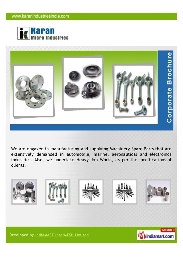 We are engaged in manufacturing and supplying Machinery Spare Parts that areextensively demanded in automobile, marine, ae...