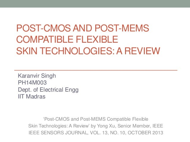 POST-CMOS AND POST-MEMS COMPATIBLE FLEXIBLE SKIN TECHNOLOGIES: A REVIEW Karanvir Singh PH14M003 Dept. of Electrical Engg I...