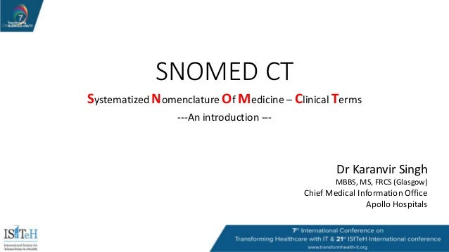 SNOMED CT Systematized Nomenclature Of Medicine – Clinical Terms ---An introduction --- Dr Karanvir Singh MBBS, MS, FRCS (...