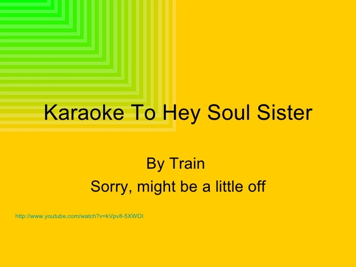 Karaoke To Hey Soul Sister By Train  Sorry, might be a little off http://www.youtube.com/watch?v=kVpv8-5XWOI