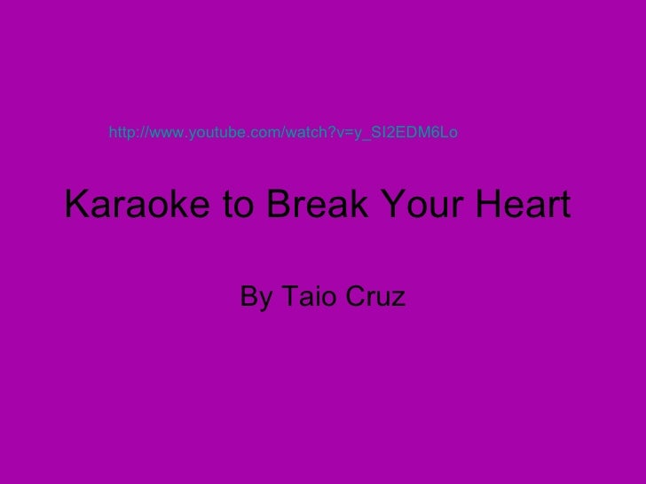 Karaoke to Break Your Heart  By Taio Cruz http://www.youtube.com/watch?v=y_SI2EDM6Lo